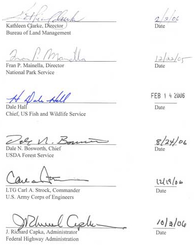 Signatures: Kathleen Clarke, Director - Bureau of Land Management 2/2/06; Fran Mainella, Director - National Park Service, 12/22/05; Dale Hall, Chief US Fish and Wildlife Service, 2/14/06; Dale N. Bosworth, Chief - USDA Forest Service, 8/24/06; Carl A Strock, Commander - US Army Corps of Engineers, 12/19/06; J. Richard Capka, Administrator - Federal Highway Administration, 10/3/06